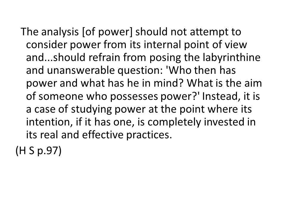 The analysis [of power] should not attempt to consider power from its internal point of view and...should refrain from posing the labyrinthine and unanswerable question: Who then has power and what has he in mind What is the aim of someone who possesses power Instead, it is a case of studying power at the point where its intention, if it has one, is completely invested in its real and effective practices.
